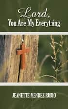 Lord, You Are My Everything ebook by Jeanette  Mendez Rubio