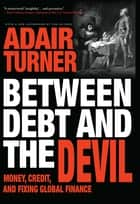 Between Debt and the Devil - Money, Credit, and Fixing Global Finance ebook by Adair Turner, Adair Turner