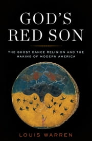 God's Red Son - The Ghost Dance Religion and the Making of Modern America ebook by Louis S. Warren