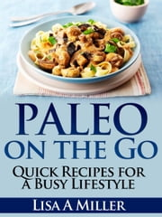 Paleo on the Go - Quick Recipes for a Busy Lifestyle ebook by Lisa A Miller