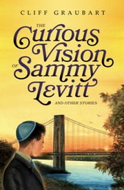 The Curious Vision of Sammy Levitt and Other Stories ebook by Cliff Graubart