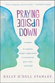 Praying Upside Down - A Creative Prayer Experience to Transform Your Time with God ebook by Kelly O'Dell Stanley
