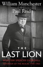 The Last Lion - Winston Spencer Churchill: Defender of the Realm, 1940-1965 ebook by William Manchester, Paul Reid