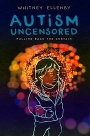 AUTISM UNCENSORED - Pulling Back the Curtain ebook by Whitney Ellenby