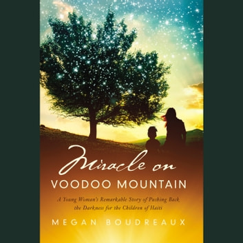 Miracle on Voodoo Mountain - A Young Woman's Remarkable Story of Pushing Back the Darkness for the Children of Haiti audiobook by Megan Boudreaux