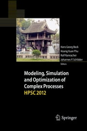 Modeling, Simulation and Optimization of Complex Processes - HPSC 2012 - Proceedings of the Fifth International Conference on High Performance Scientific Computing, March 5-9, 2012, Hanoi, Vietnam ebook by Hans Georg Bock,Rolf Rannacher,Johannes Schlöder,Hoang Xuan Phu