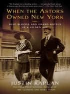 When the Astors Owned New York ebook by Justin Kaplan