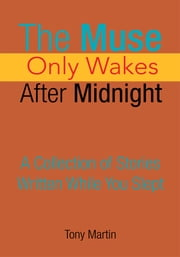 The Muse Only Wakes After Midnight - A Collection of Stories Written While You Slept ebook by Tony Martin