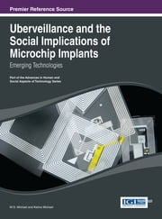 Uberveillance and the Social Implications of Microchip Implants - Emerging Technologies ebook by M.G. Michael,Katina Michael