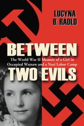 Between Two Evils: The World War II Memoir of a Girl in Occupied Warsaw and a Nazi Labor Camp - The World War II Memoir of a Girl in Occupied Warsaw and a Nazi Labor Camp ebook by Lucyna B. Radlo