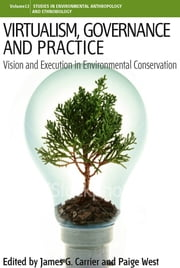 Virtualism, Governance and Practice - Vision and Execution in Environmental Conservation ebook by James G. Carrier,Paige West