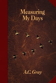Measuring My Days - Journals of A. C. Gray ebook by A.  C. Gray