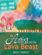 The Artist and the Lava Beast ebook by Maria G. Mackavey
