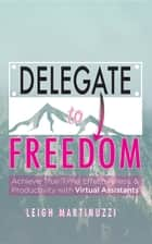 Delegate to Freedom - Achieve True Time Effectiveness & Productivity with Virtual Assistants ebook by Leigh J Martinuzzi
