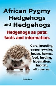 African Pygmy Hedgehogs and Hedgehogs. Hedgehogs as pets: facts and Information. Care, breeding, cages, owning, house, homes, food, feeding, hibernation, habitat, all covered. ebook by Elliott Lang