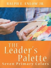 The Leader's Palette - Seven Primary Colors ebook by Ralph E. Enlow Jr.