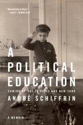 A Political Education - Coming of Age in Paris and New York ebook by Andre Schiffrin