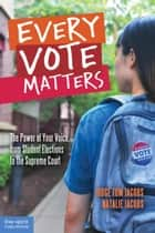 Every Vote Matters - The Power of Your Voice, from Student Elections to the Supreme Court ebook by Thomas A. Jacobs, J.D., Natalie Jacobs