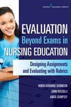 Evaluation Beyond Exams in Nursing Education ebook by Robin Donohoe Dennison, DNP, APRN, CCNS, CEN, CNE,Anita Dempsey, PhD, APRN, PMHCNS-BC,John Rosselli, MS, RN, FNP-BC, CNE