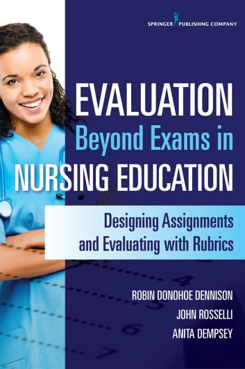 Evaluation Beyond Exams in Nursing Education - Designing Assignments and Evaluating With Rubrics ebook by Robin Donohoe Dennison, DNP, APRN, CCNS, CEN, CNE,Anita Dempsey, PhD, APRN, PMHCNS-BC,John Rosselli, MS, RN, FNP-BC, CNE