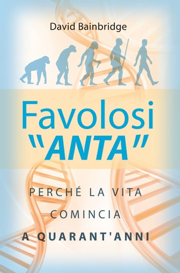 Favolosi ANTA - Perché la vita comincia a quarant'anni ebook by David Bainbridge