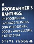 A Programmer's Rantings: On Programming-Language Religions, Code Philosophies, Google Work Culture, and Other Stuff ebook by Steve Yegge