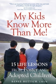 My Kids Know More than Me! - 15 Life Lessons from Foster and Adopted Children ebook by Renee Hettich