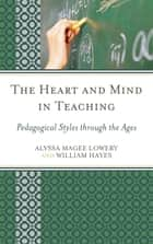 The Heart and Mind in Teaching - Pedagogical Styles through the Ages ebook by Alyssa Magee Lowery, William Hayes