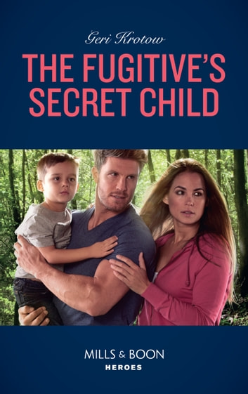 The Fugitive's Secret Child (Mills & Boon Heroes) (Silver Valley P.D., Book 5) eBook by Geri Krotow