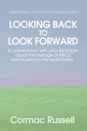 Asset Based Community Development (ABCD): Looking Back to Look Forward - In conversation with John McKnight about the intellectual and practical heritage of ABCD and its place in the world today. ebook by Cormac Russell