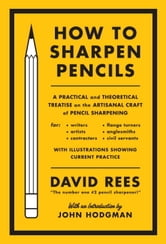 How to Sharpen Pencils - A Practical & Theoretical Treatise on the Artisanal Craft of Pencil Sharpening for Writers, Artists, Contractors, Flange Turners, Anglesmiths, & Civil Servants ebook by David Rees