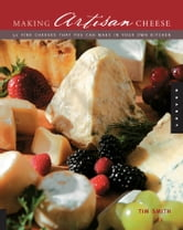 Making Artisan Cheese - Fifty Fine Cheeses That You Can Make in Your Own Kitchen ebook by Tim Smith
