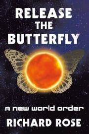 Release the Butterfly - A New World Order ebook by Richard Rose