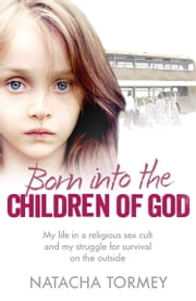 Born into the Children of God: My life in a religious sex cult and my struggle for survival on the outside ebook by Natacha Tormey