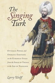 The Singing Turk - Ottoman Power and Operatic Emotions on the European Stage from the Siege of Vienna to the Age of Napoleon ebook by Larry Wolff