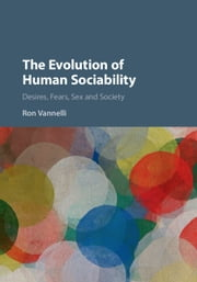 The Evolution of Human Sociability - Desires, Fears, Sex and Society ebook by Ron Vannelli
