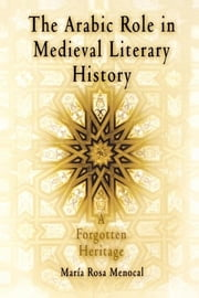 The Arabic Role in Medieval Literary History - A Forgotten Heritage ebook by María Rosa Menocal