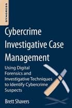 Cybercrime Investigative Case Management - An Excerpt from Placing the Suspect Behind the Keyboard eBook by Brett Shavers
