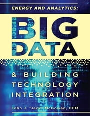 "Energy and Analytics: Big Data & Technology Integration ebook by John J. ""Jack"" McGowan, CEM"