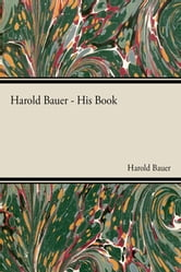 Harold Bauer - His Book ebook by Harold Bauer,