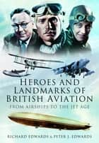 Heroes and Landmarks of British Aviation - From Airships to the Jet Age eBook by Peter  Edwards, Richard Edwards