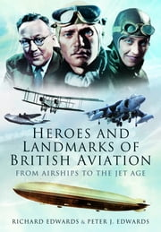 Heroes and Landmarks of British Aviation - From Airships to the Jet Age ebook by Peter  Edwards,Richard Edwards