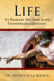 Life: Its Problems And Some of its Unanswerable Questions ebook by Dr. Nicholas La Bianca