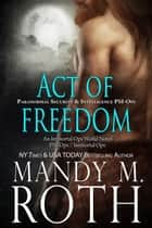 Act of Freedom - Paranormal Security and Intelligence an Immortal Ops World Novel ebook by Mandy M. Roth
