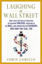 Laughing at Wall Street - How I Beat the Pros at Investing (by Reading Tabloids, Shopping at the Mall, and Connecting on Facebook) and How You Can, Too ebook by Chris Camillo