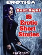 Erotica: Best Night: 15 Erotic Short Stories ebook by Isa Adam