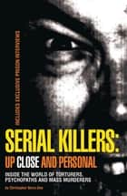 Serial Killers: Up Close and Personal: Inside the World of Torturers, Psychopaths, and Mass Murderers ebook by Christopher Berry-Dee