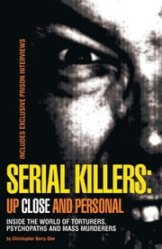 Serial Killers: Up Close and Personal: Inside the World of Torturers, Psychopaths, and Mass Murderers - Inside the World of Torturers, Psychopaths, and Mass Murderers ebook by Christopher Berry-Dee