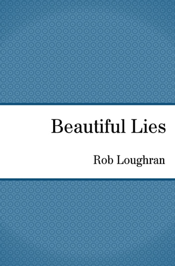 Beautiful Lies ebook by Rob Loughran