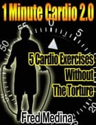 1 Minute Cardio 2.0: 5 Cardio Exercises, Without The Torture ebook by Fred Medina